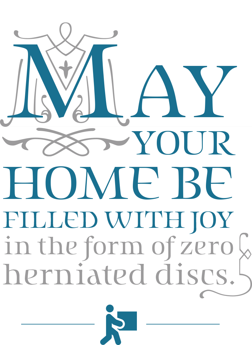 May your home be filled with joy in the form of zero herniated discs.